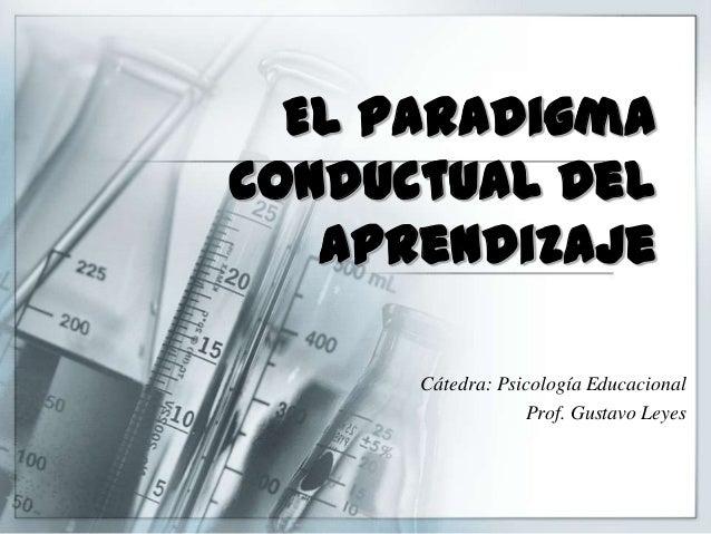 El paradigma conductual Del aprendizaje Cátedra: Psicología Educacional Prof. Gustavo Leyes