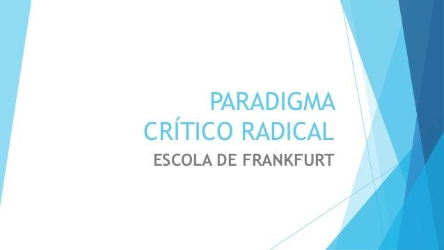 PARADIGMA CRÍTICO RADICAL ESCOLA DE FRANKFURT