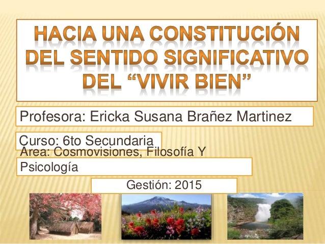 Profesora: Ericka Susana Brañez Martinez Curso: 6to Secundaria Gestión: 2015 Área: Cosmovisiones, Filosofía Y Psicología