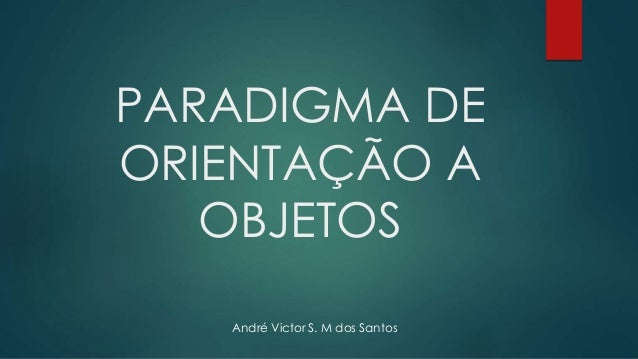 PARADIGMA DE ORIENTAÇÃO A OBJETOS André Victor S. M dos Santos