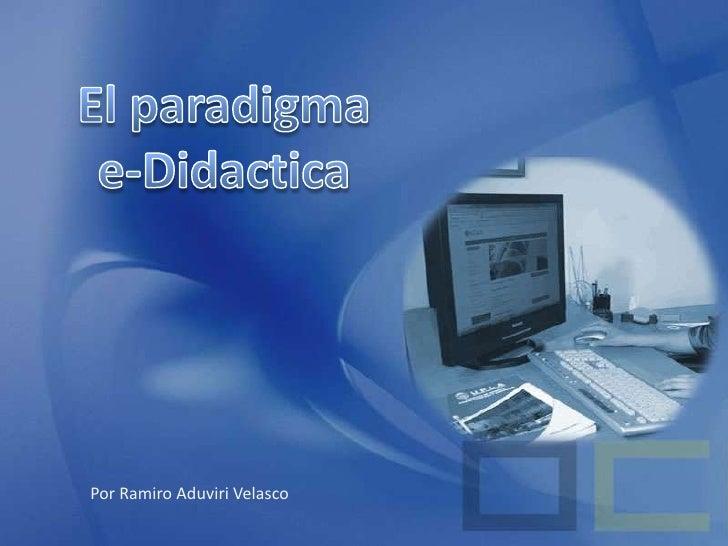 El paradigma<br />e-Didactica<br />Por Ramiro Aduviri Velasco<br />