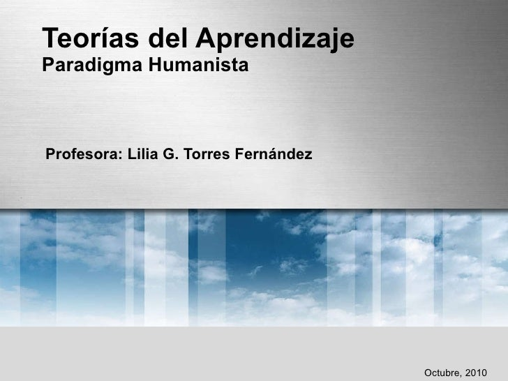 Teorías del Aprendizaje Paradigma Humanista Profesora: Lilia G. Torres Fernández Octubre, 2010