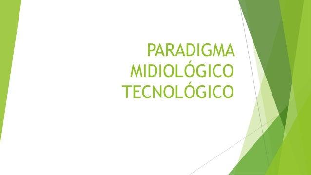 PARADIGMA MIDIOLÓGICO TECNOLÓGICO