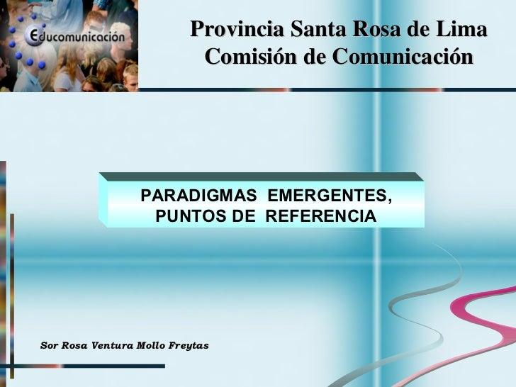 Provincia Santa Rosa de Lima Comisión de Comunicación PARADIGMAS  EMERGENTES, PUNTOS DE  REFERENCIA Sor Rosa Ventura Mollo...
