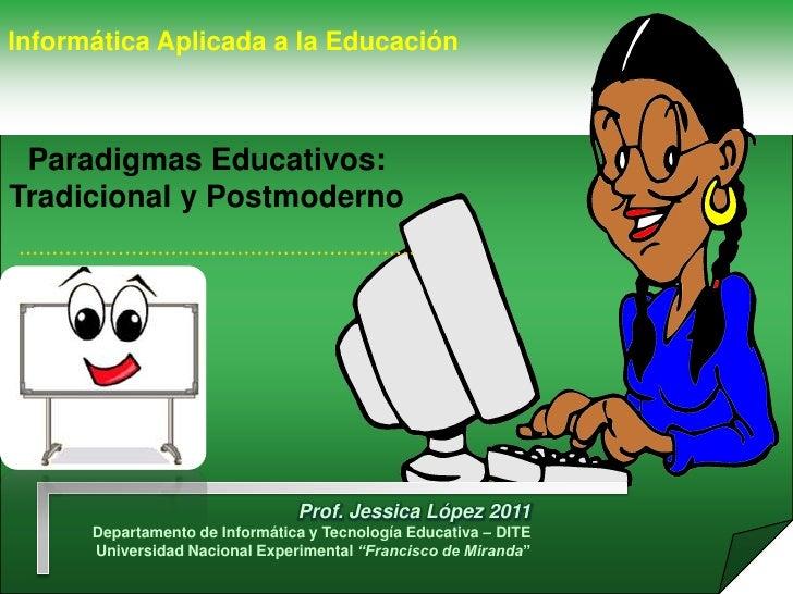 Informática Aplicada a la Educación Paradigmas Educativos:Tradicional y Postmoderno                                Prof. J...