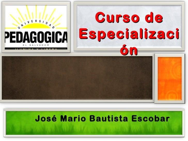 Curso de        Especializaci             ónJosé Mario Bautista Escobar