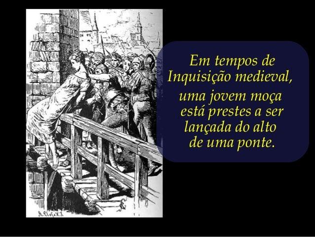 Em tempos deInquisição medieval,  uma jovem moça  está prestes a ser   lançada do alto    de uma ponte.