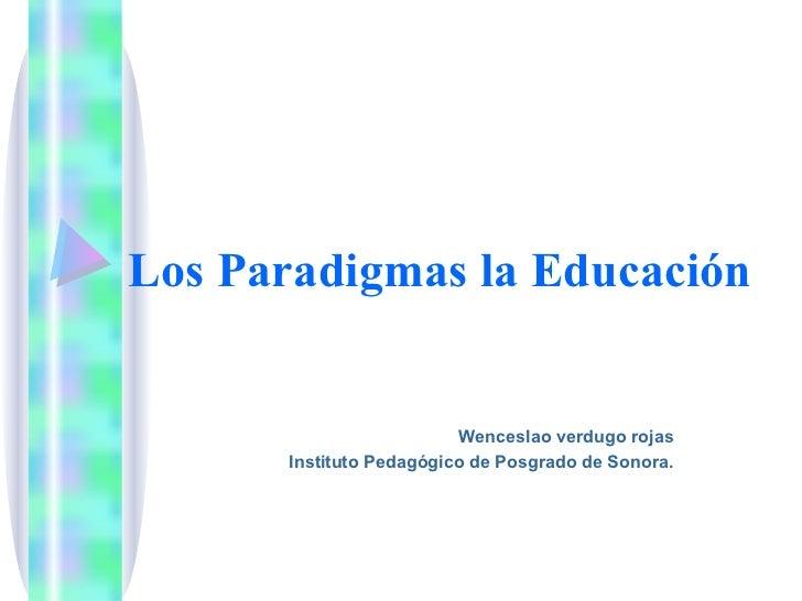 Los Paradigmas la Educación                         Wenceslao verdugo rojas      Instituto Pedagógico de Posgrado de Sonora.