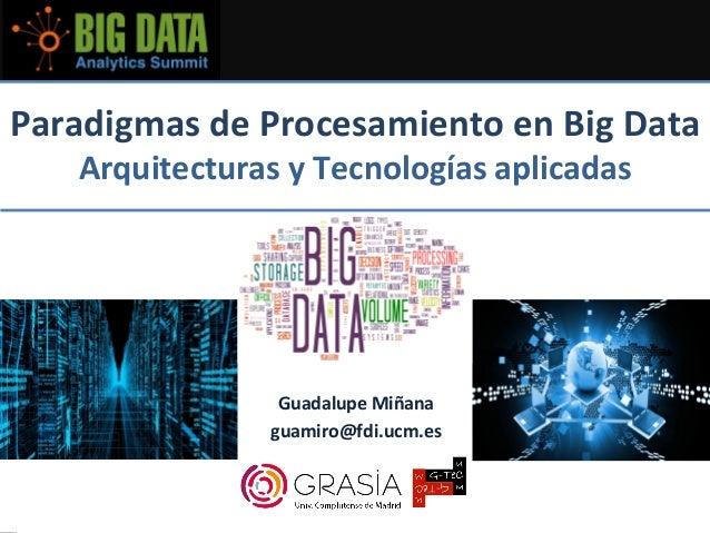 ParadigmasdeProcesamientoenBigData ArquitecturasyTecnologíasaplicadas  GuadalupeMiñana guamiro@fdi.ucm.es