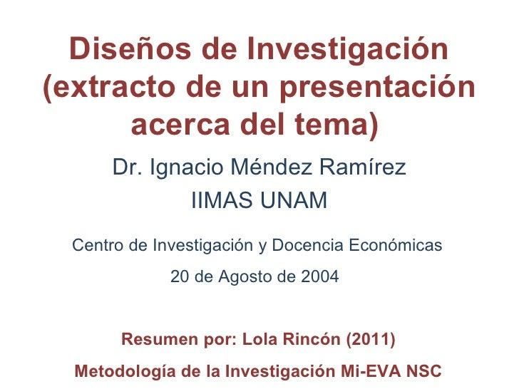 Diseños de Investigación (extracto de un presentación acerca del tema)  <ul><li>Dr. Ignacio Méndez Ramírez </li></ul><ul><...