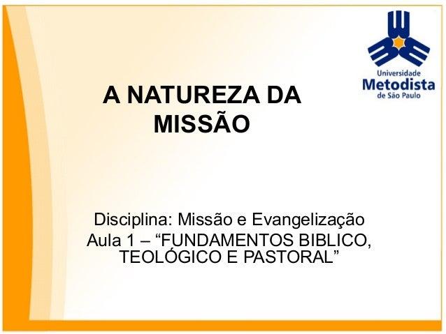"""A NATUREZA DA MISSÃO Disciplina: Missão e Evangelização Aula 1 – """"FUNDAMENTOS BIBLICO, TEOLÓGICO E PASTORAL"""""""