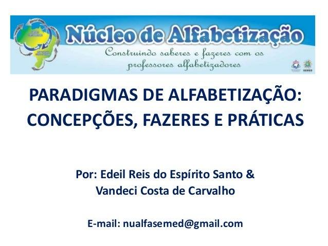 PARADIGMAS DE ALFABETIZAÇÃO:  CONCEPÇÕES, FAZERES E PRÁTICAS  Por: Edeil Reis do Espírito Santo &  Vandeci Costa de Carval...