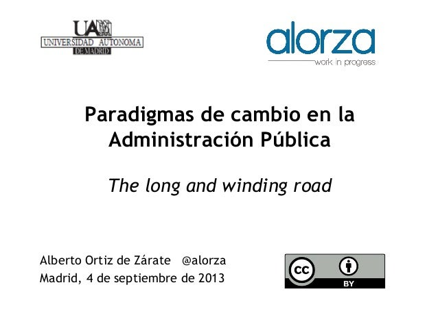 Paradigmas de cambio en la Administración Pública The long and winding road Alberto Ortiz de Zárate @alorza Madrid, 4 de s...