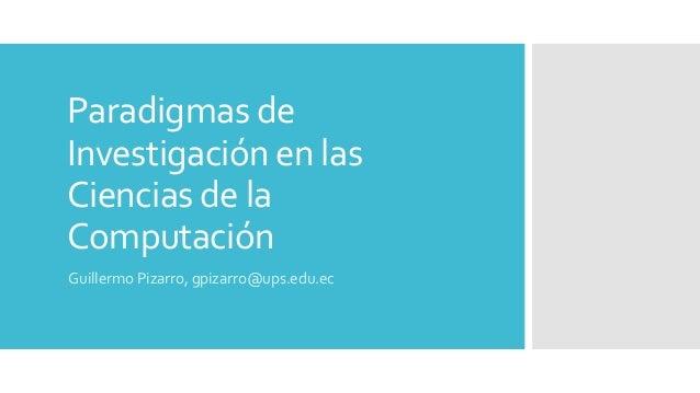 Paradigmas de Investigación en las Ciencias de la Computación Guillermo Pizarro, gpizarro@ups.edu.ec