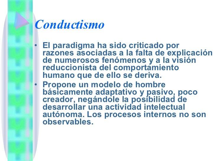 Conductismo <ul><li>El paradigma ha sido criticado por razones asociadas a la falta de explicación de numerosos fenómenos ...