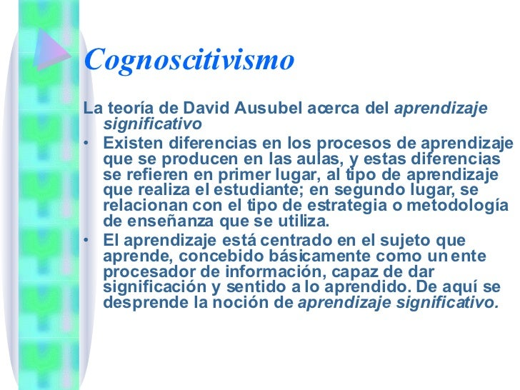 Cognoscitivismo <ul><li>La teoría de David Ausubel acerca del  aprendizaje significativo </li></ul><ul><li>Existen diferen...