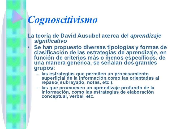 Cognoscitivismo <ul><li>La teoría de David Ausubel acerca del  aprendizaje significativo </li></ul><ul><li>Se han propuest...