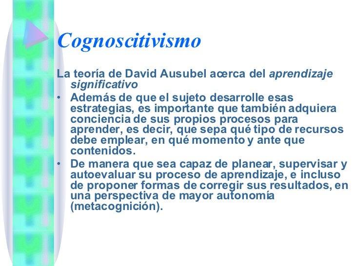 Cognoscitivismo <ul><li>La teoría de David Ausubel acerca del  aprendizaje significativo </li></ul><ul><li>Además de que e...