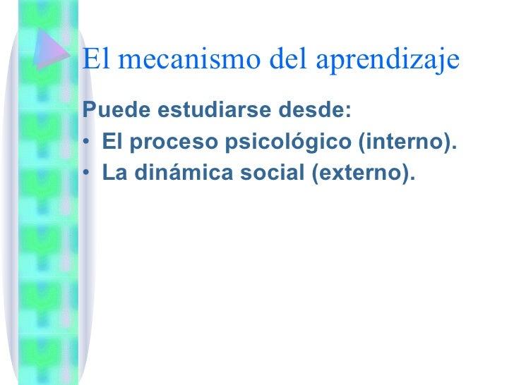 El mecanismo del aprendizaje <ul><li>Puede estudiarse desde: </li></ul><ul><li>El proceso psicológico (interno). </li></ul...