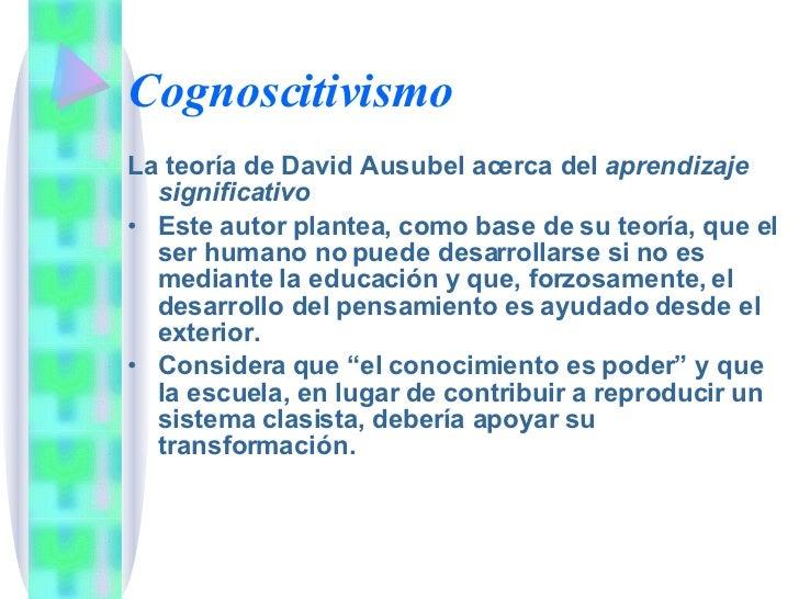 Cognoscitivismo <ul><li>La teoría de David Ausubel acerca del  aprendizaje significativo </li></ul><ul><li>Este autor plan...