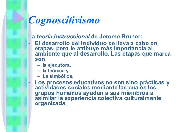 Cognoscitivismo <ul><li>La  teoría instruccional  de Jerome Bruner: </li></ul><ul><li>El desarrollo del individuo se lleva...