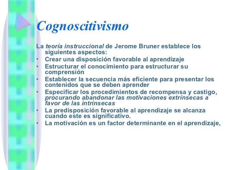 Cognoscitivismo <ul><li>La  teoría instruccional  de Jerome Bruner establece los siguientes aspectos: </li></ul><ul><li>Cr...
