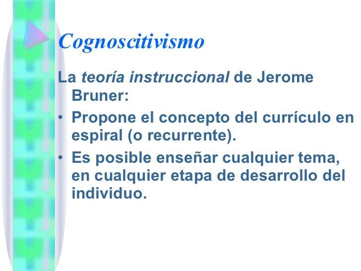 Cognoscitivismo <ul><li>La  teoría instruccional  de Jerome Bruner: </li></ul><ul><li>Propone el concepto del currículo en...