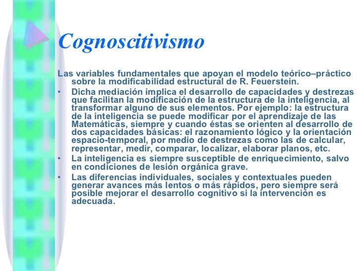Cognoscitivismo <ul><li>Las variables fundamentales que apoyan el modelo teórico–práctico sobre la modificabilidad estruct...