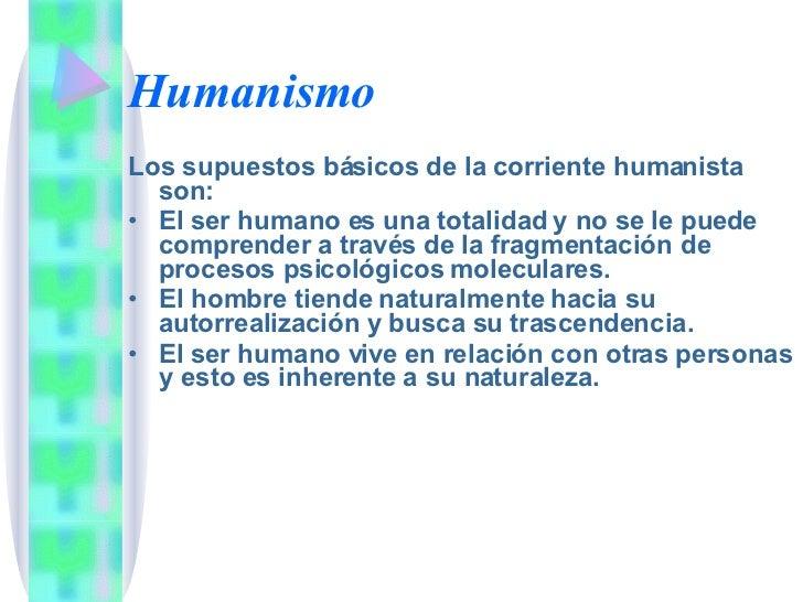 Humanismo <ul><li>Los supuestos básicos de la corriente humanista son: </li></ul><ul><li>El ser humano es una totalidad y ...