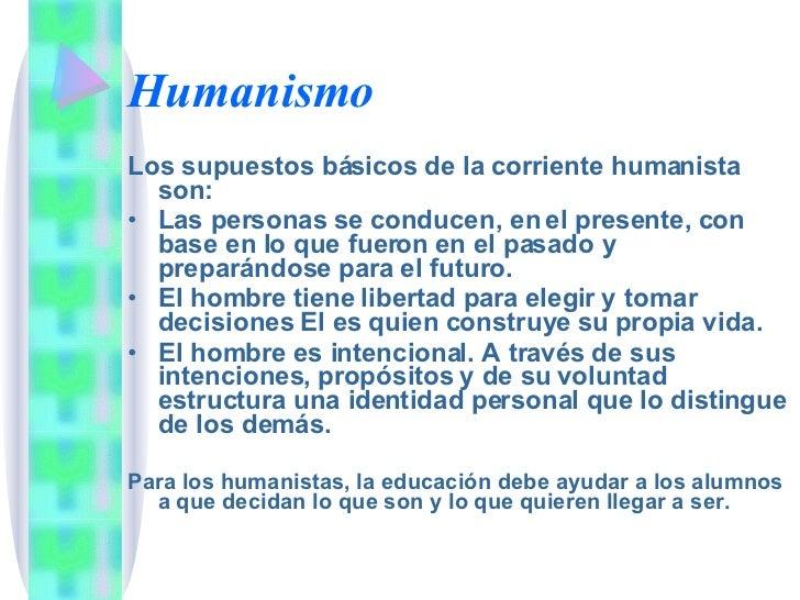 Humanismo <ul><li>Los supuestos básicos de la corriente humanista son: </li></ul><ul><li>Las personas se conducen, en el p...