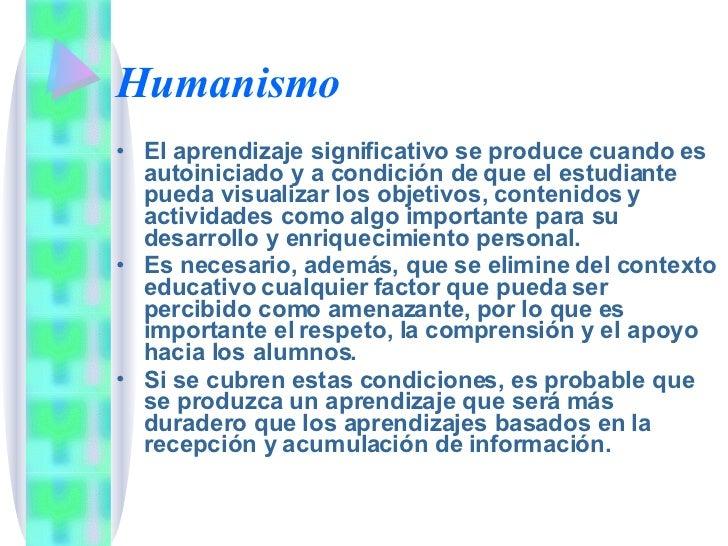 Humanismo <ul><li>El aprendizaje significativo se produce cuando es autoiniciado y a condición de que el estudiante pueda ...