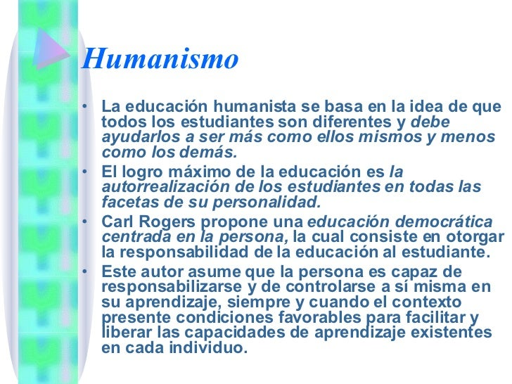 Humanismo <ul><li>La educación humanista se basa en la idea de que todos los estudiantes son diferentes y  debe ayudarlos ...