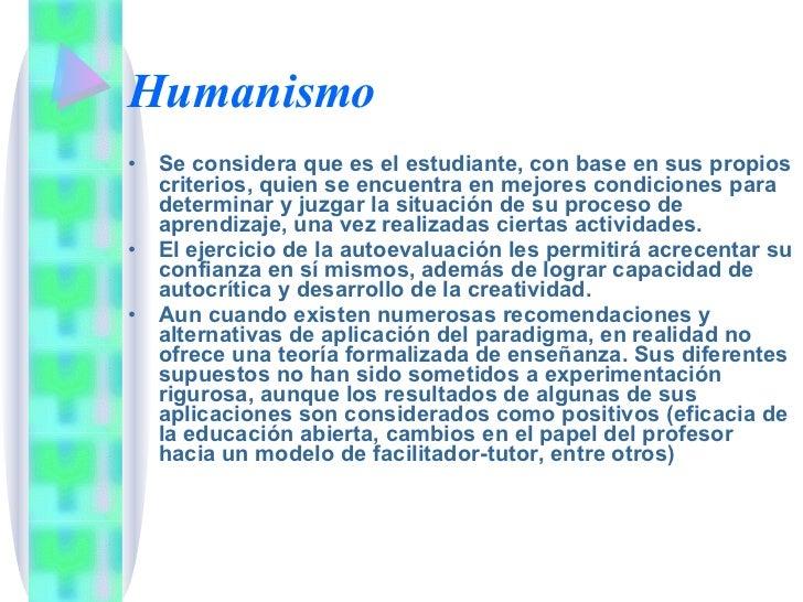 Humanismo <ul><li>Se considera que es el estudiante, con base en sus propios criterios, quien se encuentra en mejores cond...