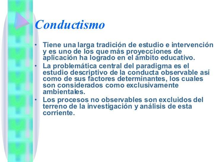 Conductismo <ul><li>Tiene una larga tradición de estudio e intervención y es uno de los que más proyecciones de aplicación...
