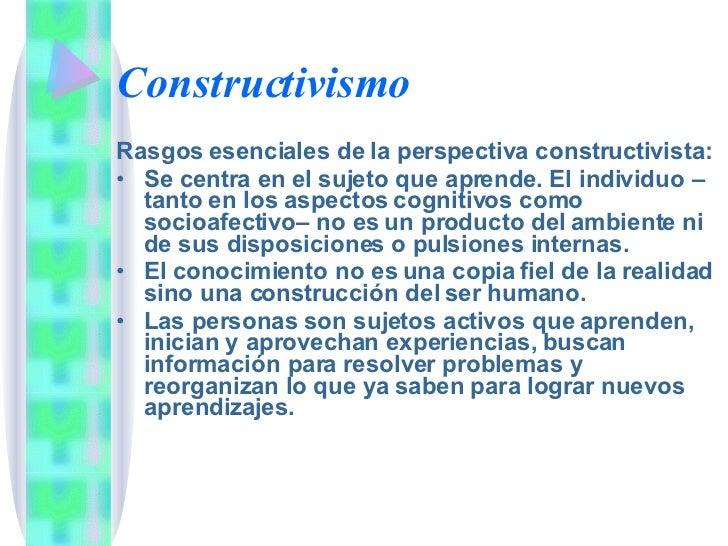 Constructivismo <ul><li>Rasgos esenciales de la perspectiva constructivista: </li></ul><ul><li>Se centra en el sujeto que ...