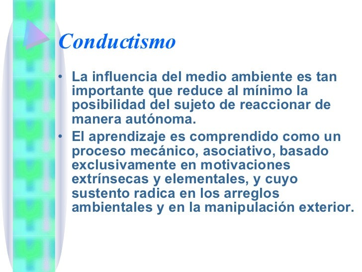 Conductismo <ul><li>La influencia del medio ambiente es tan importante que reduce al mínimo la posibilidad del sujeto de r...