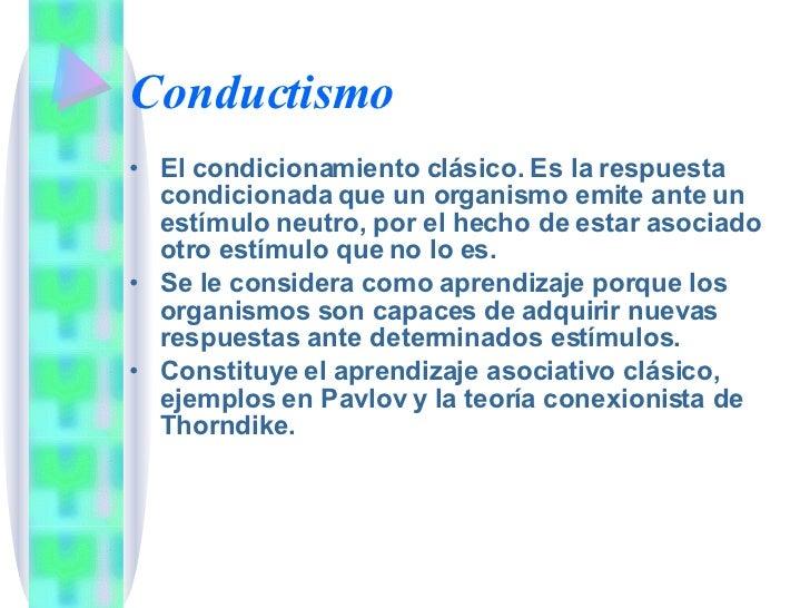Conductismo <ul><li>El condicionamiento clásico. Es la respuesta condicionada que un organismo emite ante un estímulo neut...