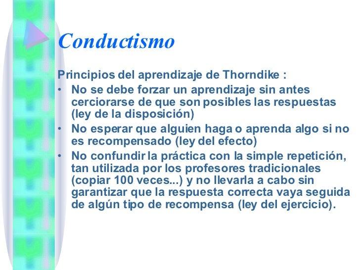 Conductismo <ul><li>Principios del aprendizaje de Thorndike : </li></ul><ul><li>No se debe forzar un aprendizaje sin antes...