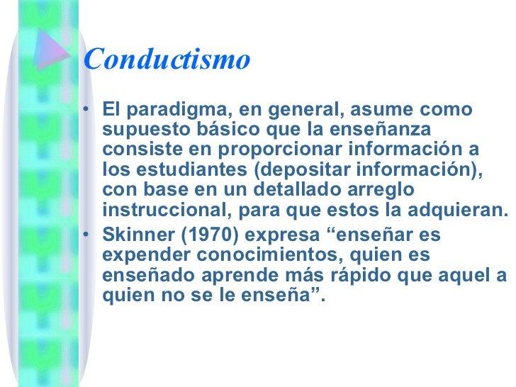 Conductismo <ul><li>El paradigma, en general, asume como supuesto básico que la enseñanza consiste en proporcionar informa...