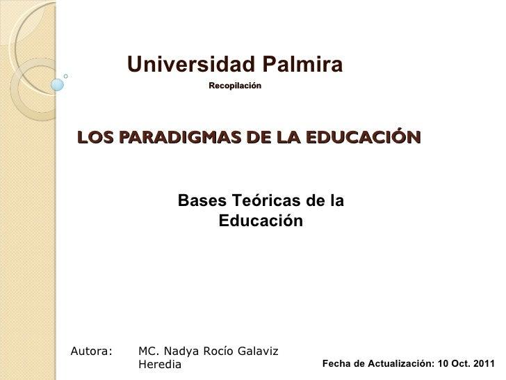 LOS PARADIGMAS DE LA EDUCACIÓN Universidad Palmira Recopilación MC. Nadya Rocío Galaviz Heredia Fecha de Actualización: 10...
