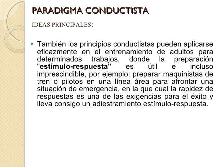 PARADIGMA CONDUCTISTA <ul><li>También los principios conductistas pueden aplicarse eficazmente en el entrenamiento de adul...