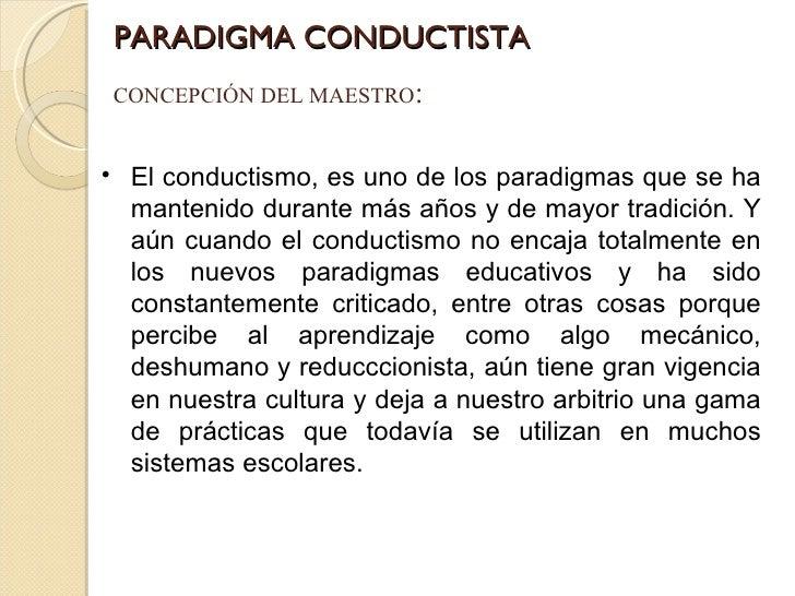 PARADIGMA CONDUCTISTA CONCEPCIÓN DEL MAESTRO : <ul><li>El conductismo, es uno de los paradigmas que se ha mantenido durant...
