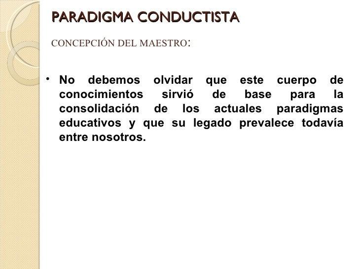 PARADIGMA CONDUCTISTA CONCEPCIÓN DEL MAESTRO : <ul><li>No debemos olvidar que este cuerpo de conocimientos sirvió de base ...