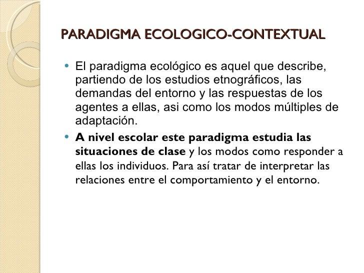 PARADIGMA ECOLOGICO-CONTEXTUAL <ul><li>El paradigma ecológico es aquel que describe, partiendo de los estudios etnográfico...