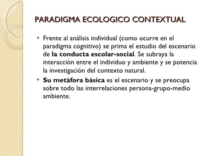 PARADIGMA ECOLOGICO CONTEXTUAL <ul><li>Frente al análisis individual(como ocurre en el paradigma cognitivo) se prima el e...