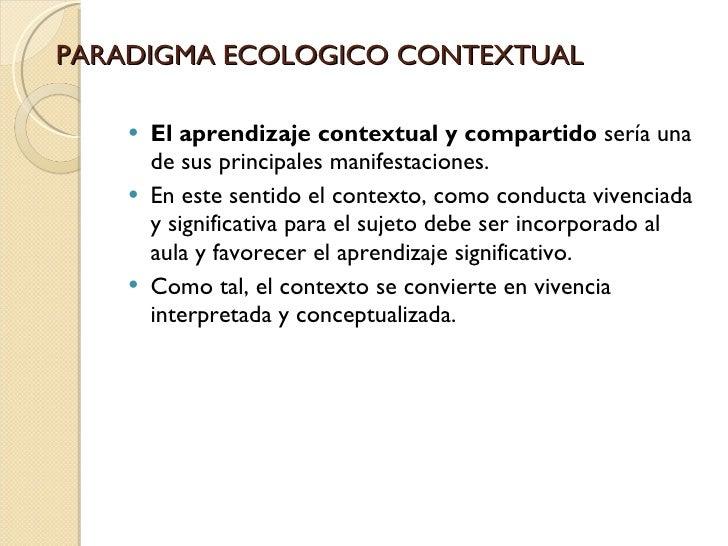 PARADIGMA ECOLOGICO CONTEXTUAL <ul><li>El aprendizaje contextual y compartido sería una de sus principales manifestacione...