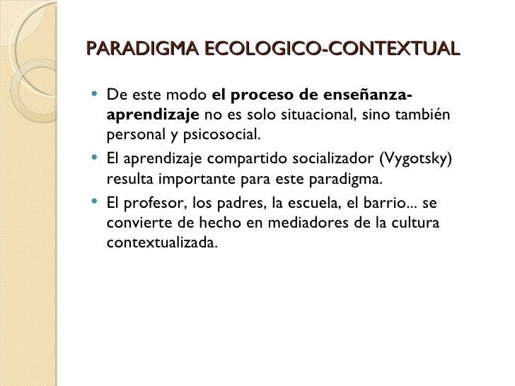 PARADIGMA ECOLOGICO-CONTEXTUAL <ul><li>De este modo el proceso de enseñanza-aprendizaje no es solo situacional, sino tam...