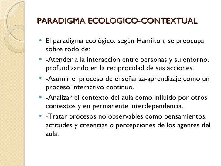 PARADIGMA ECOLOGICO-CONTEXTUAL <ul><li>El paradigma ecológico, según Hamilton, se preocupa sobre todo de: </li></ul><ul><l...