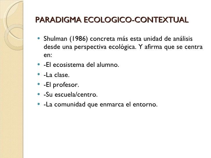 PARADIGMA ECOLOGICO-CONTEXTUAL <ul><li>Shulman (1986) concreta más esta unidad de análisis desde una perspectiva ecológica...