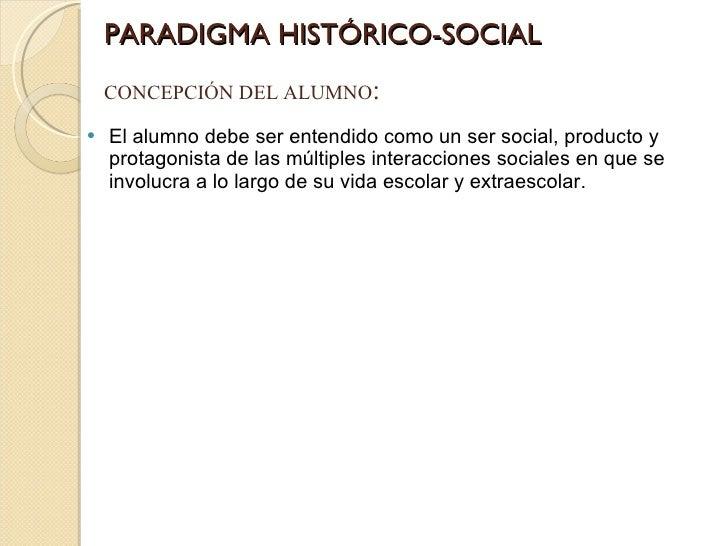 PARADIGMA HISTÓRICO-SOCIAL <ul><li>El alumno debe ser entendido como un ser social, producto y protagonista de las múltipl...
